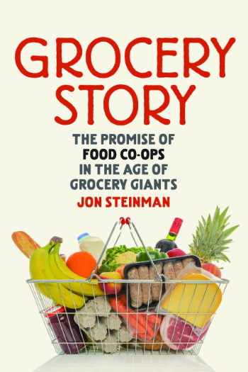 """Cover of Jon Steinman's book with a image of a metal shopping cart holding a collection of food and big text that reads """"Grocery Story: The promise of Food Co-ops in the Age of Grocery Giants"""""""